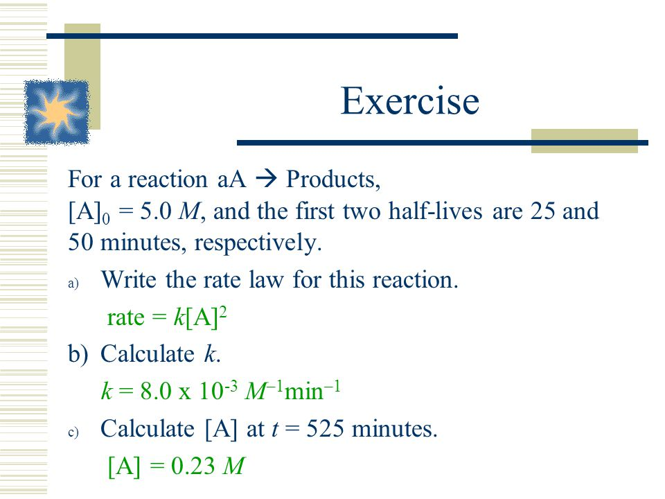 Exercise For a reaction aA  Products, [A]0 = 5.0 M, and the first two half-lives are 25 and 50 minutes, respectively.